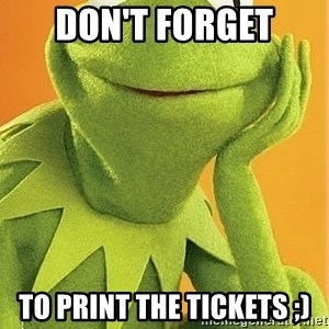 Kermit the frog - Don't forget to print the tickets ;)