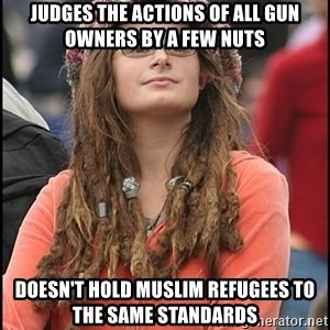 COLLEGE LIBERAL GIRL - Judges the actions of all gun owners by a few nuts Doesn't hold Muslim refugees to the same standards