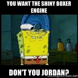 Don't you, Squidward? - You want the shiny boxer engine don't you jordan?