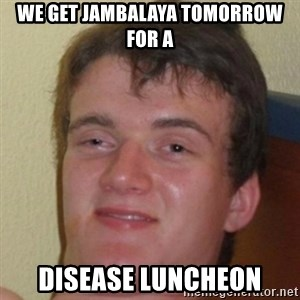 10guy - We get Jambalaya tomorrow for a Disease Luncheon