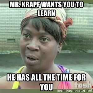 Everybody got time for that - Mr. Krapf wants you to learn He has all the time for you