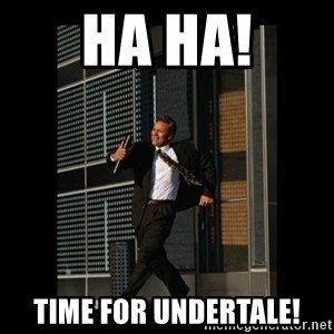 HaHa! Time for X ! - Ha ha! Time for undertale!