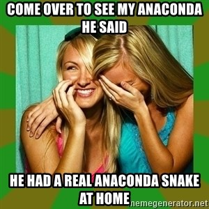 Laughing Girls  - come over to see my anaconda he said he had a real anaconda snake at home