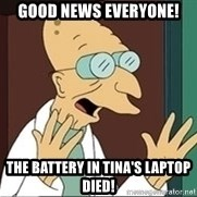 Good News Everyone - good news everyone! The battery in Tina's laptop died!