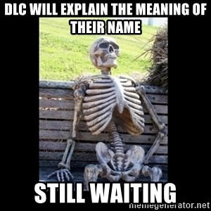 Still Waiting - Dlc will explain the meaning of their name still waiting