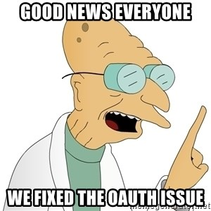 Good News Everyone - Good news everyone We fixed the OAuth issue