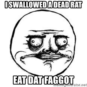 Me Gusta face - i swallowed a dead rat eat dat faggot