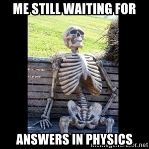 Still Waiting - ME STILL WAITING FOR ANSWERS IN PHYSICS