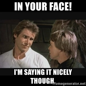 Star wars - IN your face! i'm saying it nicely though.