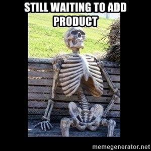 Still Waiting - still waiting to add product