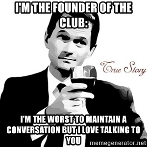 True Story Barney Staison - I'm the founder of the club: I'm the worst to maintain a conversation but I love talking to you