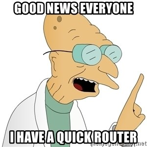 Good News Everyone - Good news everyone I have a quick router