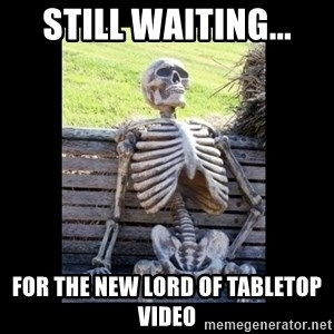 Still Waiting - Still Waiting... for the new Lord of Tabletop video