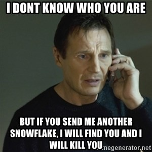 I don't know who you are... - I DONT KNOW WHO YOU ARE BUT IF YOU SEND ME ANOTHER SNOWFLAKE, I WILL FIND YOU AND I WILL KILL YOU