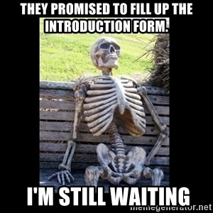 Still Waiting - THEY PROMISED TO FILL UP THE INTRODUCTION FORM.  I'm still waiting