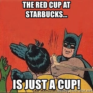 batman slap robin - the red cup at Starbucks... Is JUST A CUP!