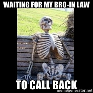 Still Waiting - Waiting for my bro-in law to call back