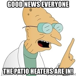Good News Everyone - Good News Everyone The patio heaters are in!