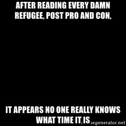 Blank Black - After reading every damn refugee, post pro and con, It appears no one really knows what time it is