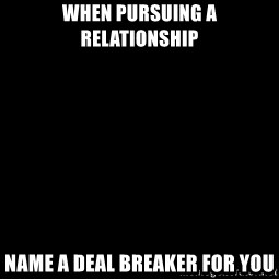 Blank Black - When Pursuing a Relationship Name a Deal Breaker for You