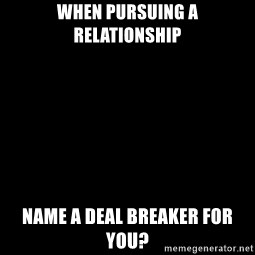 Blank Black - When pursuing a relationship Name a deal breaker for you?