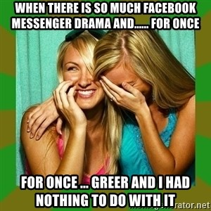 Laughing Girls  - When There is so Much FACEBOOK Messenger Drama and...... for once For Once ... GREER AND I HAD NOTHING TO DO WITH IT