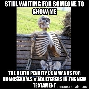 Still Waiting - still waiting for someone to show me The death penalty commands for homosexuals & adulterers in the new testament