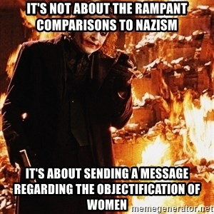 It's about sending a message - it's not about the rampant comparisons to nazism it's about sending a message regarding the objectification of women