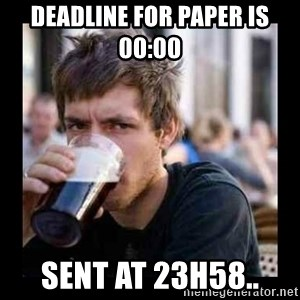 Bad student - Deadline for paper is 00:00  Sent at 23h58..
