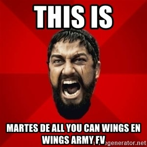 THIS IS SPARTAAA!!11!1 - this is Martes de all you can wings en Wings army FV