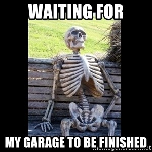 Still Waiting - WAITING FOR MY GARAGE TO BE FINISHED