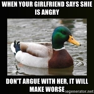 good advice duck - When your girlfriend says shie is angry don't argue with her, it will make worse