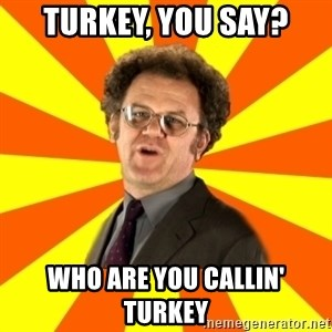 Dr. Steve Brule - Turkey, you say? Who are you callin' turkey