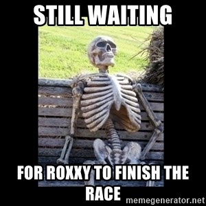Still Waiting - Still waiting for roxxy to finish the race