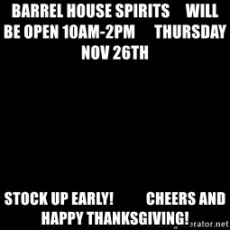 Blank Black - Barrel House Spirits     Will be open 10am-2pm      Thursday Nov 26th               Stock up Early!           Cheers and Happy Thanksgiving!