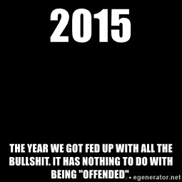 """Blank Black - 2015 The year we got fed up with all the bullshit. It has nothing to do with being """"offended""""."""