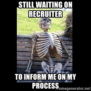 Still Waiting - Still waiting on recruiter to inform me on my process