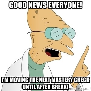 Good News Everyone - good news everyone! i'm moving the next mastery check until after break!