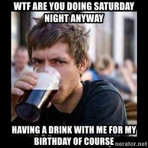 Bad student - Wtf are you doing Saturday Night anyway having a drink with me for my birthday of Course
