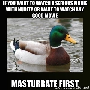 good advice duck - If you want to watch a serious movie with nudity or want to watch any good movie Masturbate first