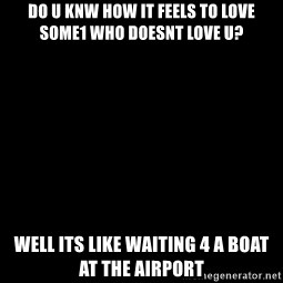 Blank Black - do u knw How it feels to love some1 who doesnt love u? well its like waiting 4 a boat at the airport