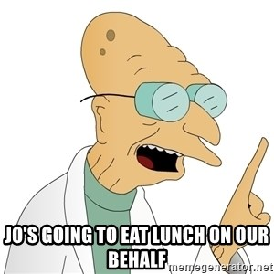 Good News Everyone -  Jo's going to eat lunch on our behalf