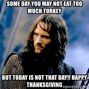 Not this day Aragorn - some day you may not eat too much turkey But today is not that day!! Happy Thanksgiving