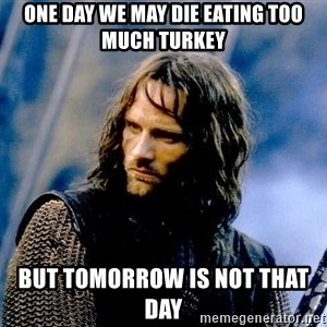 Not this day Aragorn - One day we may die eating too much turkey but tomorrow is Not that day