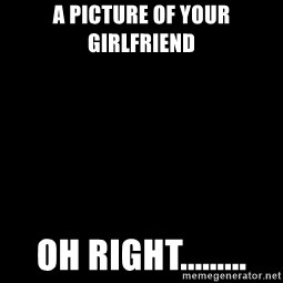 Blank Black - A picture of your girlfriend Oh right.........
