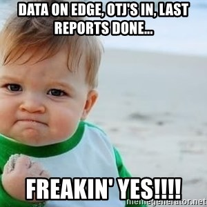 fist pump baby - data on Edge, OTJ's in, last reports done... FREAKIN' yes!!!!