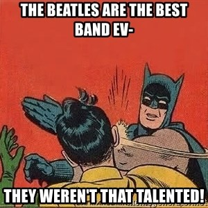 batman slap robin - the beatles are the best band ev- they weren't that talented!