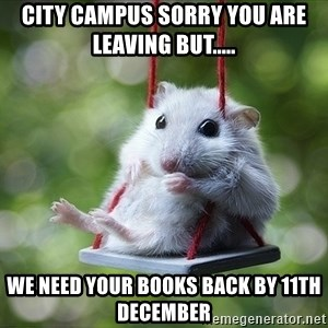Sorry I'm not Sorry - City campus sorry you are leaving but..... we need your books back by 11th December
