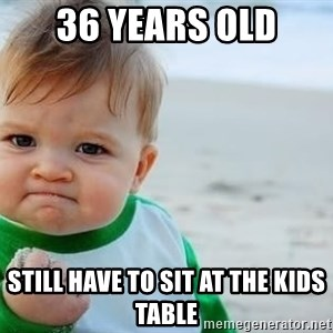 fist pump baby - 36 years old Still have to sit at the kids table