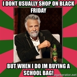 i dont usually - I dont usually shop on black friday but when i do im buying a school bag!
